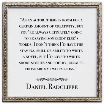 "Quote: ""As an actor, there is room for a certain amount of creativity, but you're always ultimately going to be saying somebody else's words. I don't think I'd have the stamina, skill or ability to write a novel, but I'd love to write short stories and poetry, because those are my two passions."""